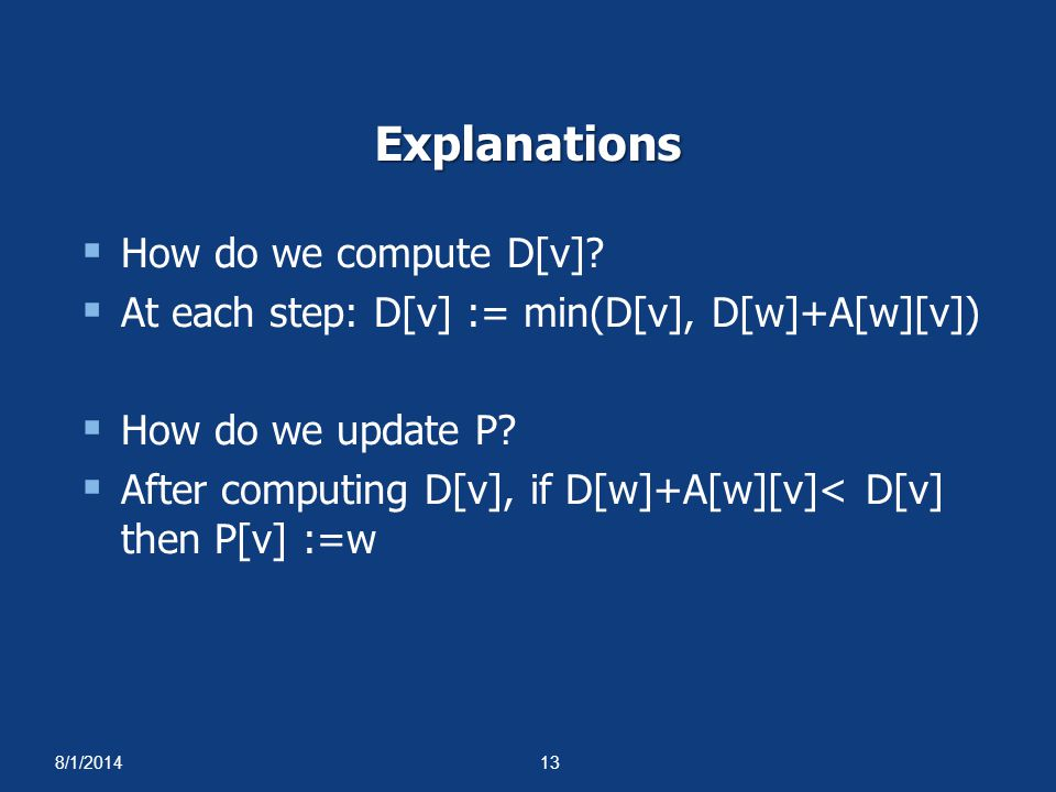 8/1/201413 Explanations  How do we compute D[v]?  At each step: D[v] := min(D[v], D[w]+A[w][v])  How do we update P?  After computing D[v], if D[w