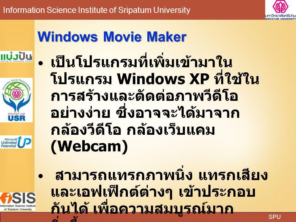 SPU Information Science Institute of Sripatum University Windows Movie Maker เป็นโปรแกรมที่เพิ่มเข้ามาใน โปรแกรม Windows XP ที่ใช้ใน การสร้างและตัดต่อ