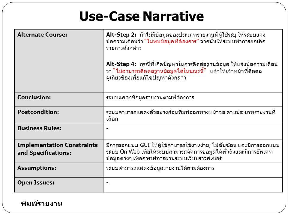 Alternate Course:Alt-Step 2: ถ้าไม่มีข้อมูลของประเภทรายงานที่ผู้ใช้ระบุ ให้ระบบแจ้ง ข้อความเตือนว่า ไม่พบข้อมูลที่ต้องการ จากนั้นให้ระบบทำการยกเลิก รายการดังกล่าว Alt-Step 4: กรณีที่เกิดปัญหาในการติดต่อฐานข้อมูล ให้แจ้งข้อความเตือน ว่า ไม่สามารถติดต่อฐานข้อมูลได้ในนณะนี้ แล้วให้เจ้าหน้าที่ติดต่อ ผู้เกี่ยวข้องเพื่อแก้ไขปัญหาดังกล่าว Conclusion:ระบบแสดงข้อมูลรายงานตามที่ต้องการ Postcondition:ระบบสามารถแสดงตัวอย่างก่อนพิมพ์ออกทางหน้าจอ ตามประเภทรายงานที่ เลือก Business Rules:- Implementation Constraints and Specifications: มีการออกแบบ GUI ให้ผู้ใช้สามารถใช้งานง่าย, ไม่ซับซ้อน และมีการออกแบบ ระบบ On Web เพื่อให้ระบบสามารถจัดการข้อมูลได้ทั่วถึงและมีการอัพเดท ข้อมูลต่างๆ เพื่อการบริการผ่านระบบเว็บบราวส์เซอร์ Assumptions:ระบบสามารถแสดงข้อมูลรายงานได้ตามต้องการ Open Issues:- Use-Case Narrative พิมพ์รายงาน