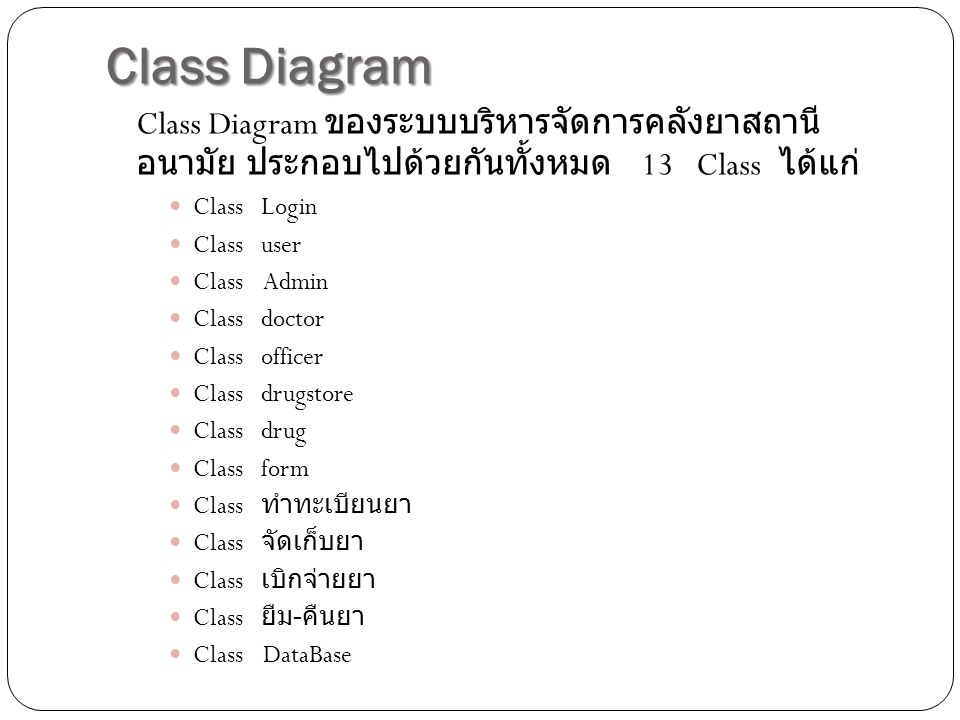Class Diagram Class Diagram ของระบบบริหารจัดการคลังยาสถานี อนามัย ประกอบไปด้วยกันทั้งหมด 13 Class ได้แก่ Class Login Class user Class Admin Class doctor Class officer Class drugstore Class drug Class form Class ทำทะเบียนยา Class จัดเก็บยา Class เบิกจ่ายยา Class ยืม - คืนยา Class DataBase