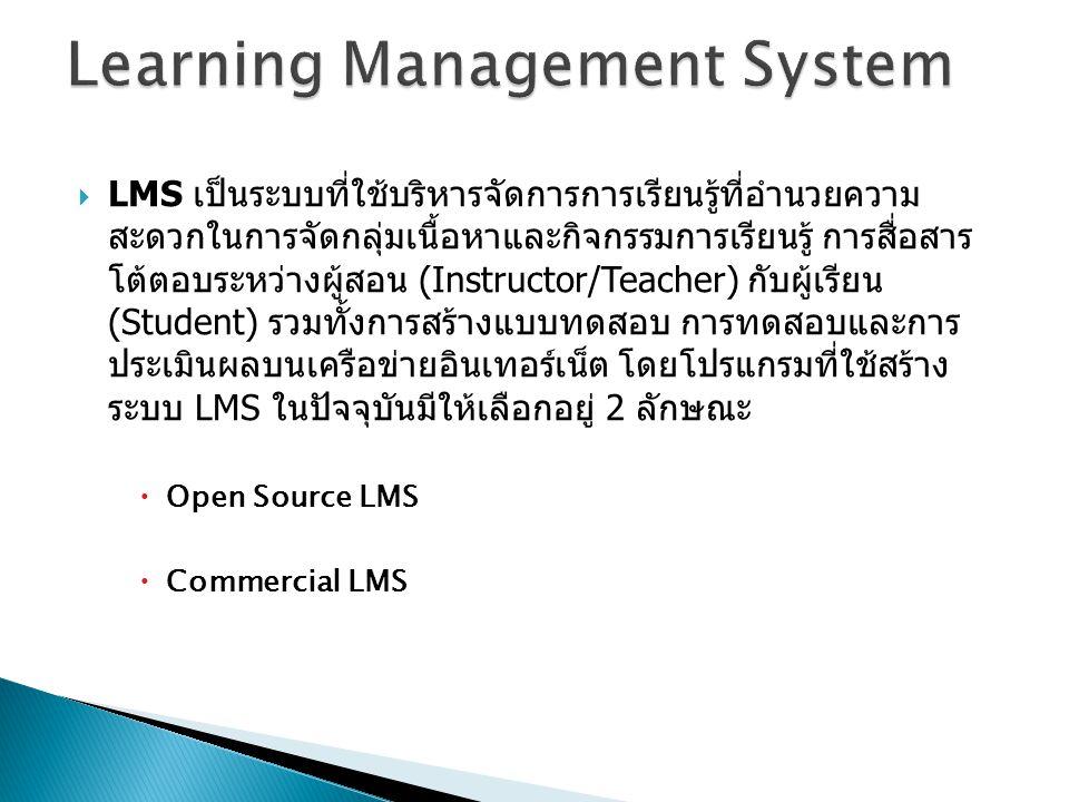  LMS เป็นระบบที่ใช้บริหารจัดการการเรียนรู้ที่อำนวยความ สะดวกในการจัดกลุ่มเนื้อหาและกิจกรรมการเรียนรู้ การสื่อสาร โต้ตอบระหว่างผู้สอน (Instructor/Teacher) กับผู้เรียน (Student) รวมทั้งการสร้างแบบทดสอบ การทดสอบและการ ประเมินผลบนเครือข่ายอินเทอร์เน็ต โดยโปรแกรมที่ใช้สร้าง ระบบ LMS ในปัจจุบันมีให้เลือกอยู่ 2 ลักษณะ  Open Source LMS  Commercial LMS