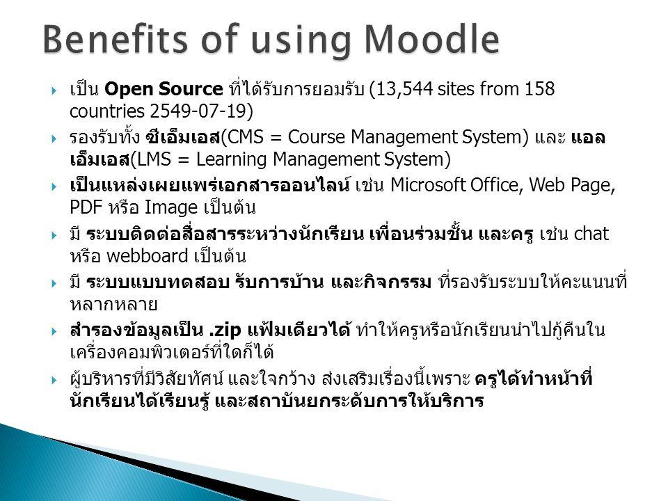  เป็น Open Source ที่ได้รับการยอมรับ (13,544 sites from 158 countries 2549-07-19)  รองรับทั้ง ซีเอ็มเอส(CMS = Course Management System) และ แอล เอ็มเอส(LMS = Learning Management System)  เป็นแหล่งเผยแพร่เอกสารออนไลน์ เช่น Microsoft Office, Web Page, PDF หรือ Image เป็นต้น  มี ระบบติดต่อสื่อสารระหว่างนักเรียน เพื่อนร่วมชั้น และครู เช่น chat หรือ webboard เป็นต้น  มี ระบบแบบทดสอบ รับการบ้าน และกิจกรรม ที่รองรับระบบให้คะแนนที่ หลากหลาย  สำรองข้อมูลเป็น.zip แฟ้มเดียวได้ ทำให้ครูหรือนักเรียนนำไปกู้คืนใน เครื่องคอมพิวเตอร์ที่ใดก็ได้  ผู้บริหารที่มีวิสัยทัศน์ และใจกว้าง ส่งเสริมเรื่องนี้เพราะ ครูได้ทำหน้าที่ นักเรียนได้เรียนรู้ และสถาบันยกระดับการให้บริการ