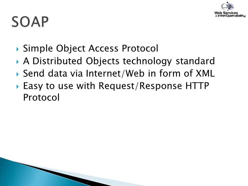  Simple Object Access Protocol  A Distributed Objects technology standard  Send data via Internet/Web in form of XML  Easy to use with Request/Res