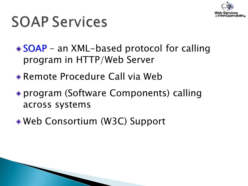 SOAP SOAP – an XML-based protocol for calling program in HTTP/Web Server Remote Procedure Call via Web program (Software Components) calling across sy