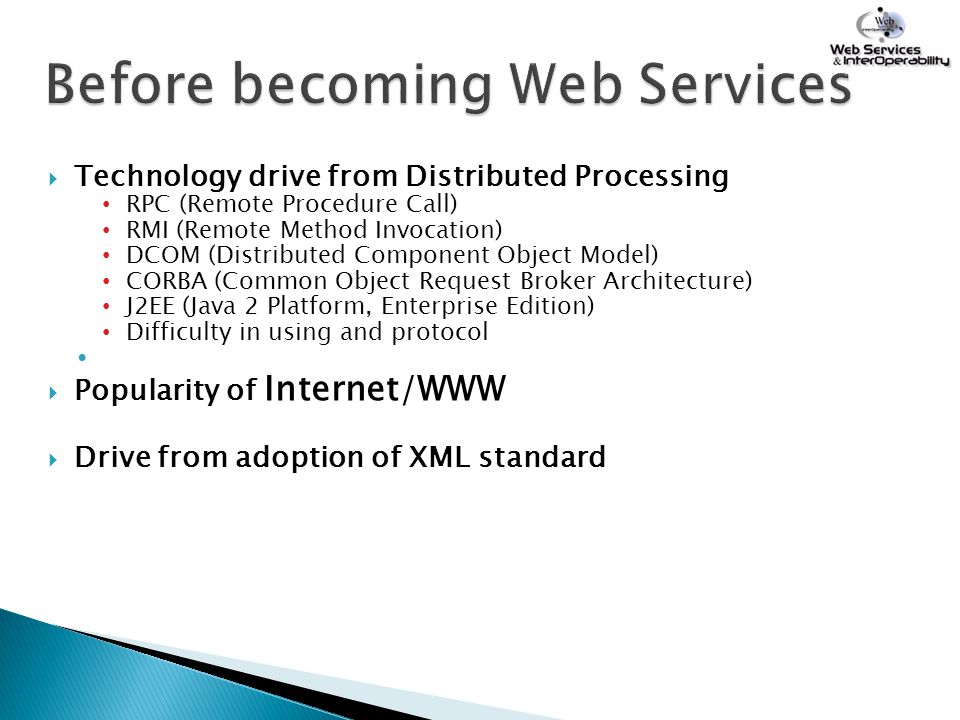  Technology drive from Distributed Processing RPC (Remote Procedure Call) RMI (Remote Method Invocation) DCOM (Distributed Component Object Model) CO