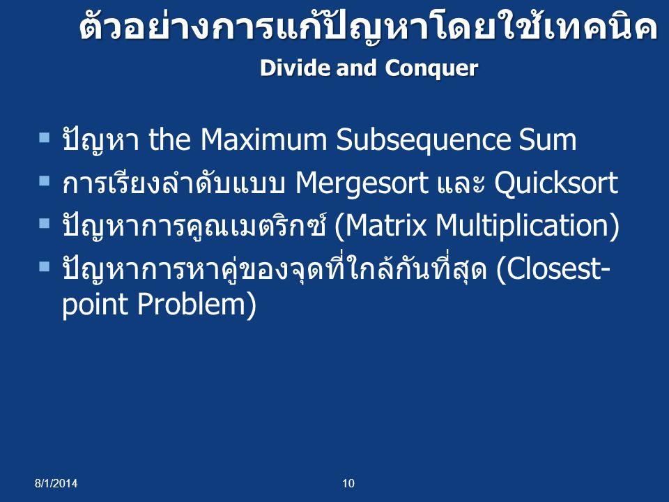 8/1/201410 ตัวอย่างการแก้ปัญหาโดยใช้เทคนิค Divide and Conquer  ปัญหา the Maximum Subsequence Sum  การเรียงลำดับแบบ Mergesort และ Quicksort  ปัญหาการคูณเมตริกซ์ (Matrix Multiplication)  ปัญหาการหาคู่ของจุดที่ใกล้กันที่สุด (Closest- point Problem)