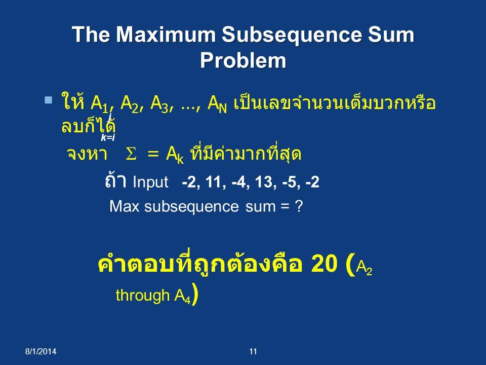 8/1/201411 The Maximum Subsequence Sum Problem  ให้ A 1, A 2, A 3, …, A N เป็นเลขจำนวนเต็มบวกหรือ ลบก็ได้ จงหา  = A k ที่มีค่ามากที่สุด j k=i ถ้า Input -2, 11, -4, 13, -5, -2 Max subsequence sum = .
