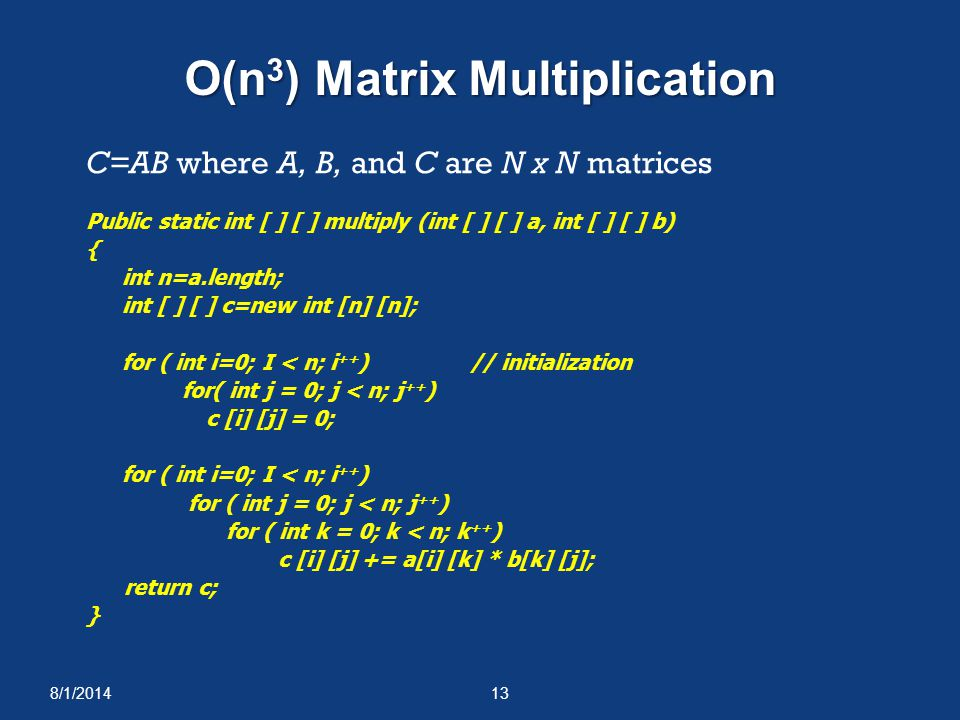 8/1/201413 O(n 3 ) Matrix Multiplication C=AB where A, B, and C are N x N matrices Public static int [ ] [ ] multiply (int [ ] [ ] a, int [ ] [ ] b) {