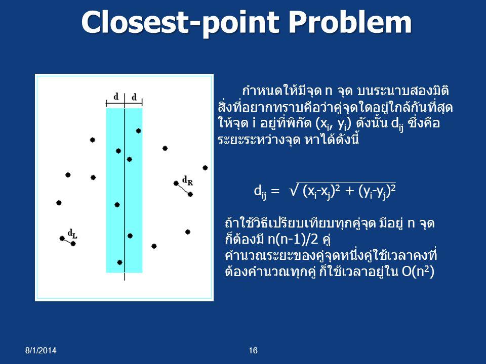 8/1/201416 Closest-point Problem กำหนดให้มีจุด n จุด บนระนาบสองมิติ สิ่งที่อยากทราบคือว่าคู่จุดใดอยู่ใกล้กันที่สุด ให้จุด i อยู่ที่พิกัด (x i, y i ) ดังนั้น d ij ซึ่งคือ ระยะระหว่างจุด หาได้ดังนี้ d ij = √ (x i -x j ) 2 + (y i -y j ) 2 ถ้าใช้วิธีเปรียบเทียบทุกคู่จุด มีอยู่ n จุด ก็ต้องมี n(n-1)/2 คู่ คำนวณระยะของคู่จุดหนึ่งคู่ใช้เวลาคงที่ ต้องคำนวณทุกคู่ ก็ใช้เวลาอยู่ใน O(n 2 )