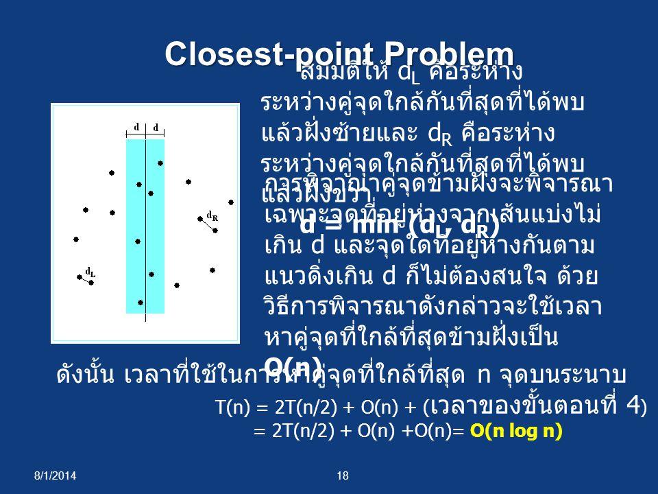 8/1/201418 สมมติให้ d L คือระห่าง ระหว่างคู่จุดใกล้กันที่สุดที่ได้พบ แล้วฝั่งซ้ายและ d R คือระห่าง ระหว่างคู่จุดใกล้กันที่สุดที่ได้พบ แล้วฝั่งขวา d = min (d L, d R ) การพิจาณาคู่จุดข้ามฝั่งจะพิจารณา เฉพาะจุดที่อยู่ห่างจากเส้นแบ่งไม่ เกิน d และจุดใดที่อยู่ห่างกันตาม แนวดิ่งเกิน d ก็ไม่ต้องสนใจ ด้วย วิธีการพิจารณาดังกล่าวจะใช้เวลา หาคู่จุดที่ใกล้ที่สุดข้ามฝั่งเป็น O(n) ดังนั้น เวลาที่ใช้ในการหาคู่จุดที่ใกล้ที่สุด n จุดบนระนาบ T(n) = 2T(n/2) + O(n) + ( เวลาของขั้นตอนที่ 4 ) = 2T(n/2) + O(n) +O(n)= O(n log n) Closest-point Problem