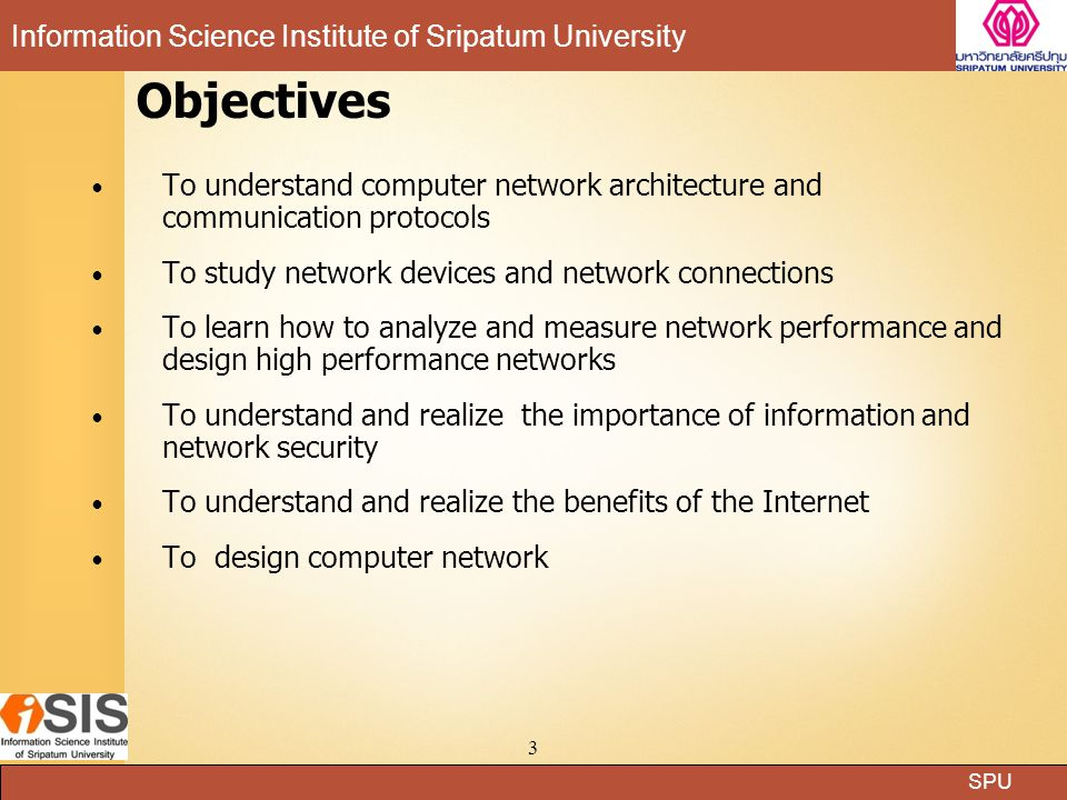 SPU Information Science Institute of Sripatum University 3 Objectives To understand computer network architecture and communication protocols To study network devices and network connections To learn how to analyze and measure network performance and design high performance networks To understand and realize the importance of information and network security To understand and realize the benefits of the Internet To design computer network