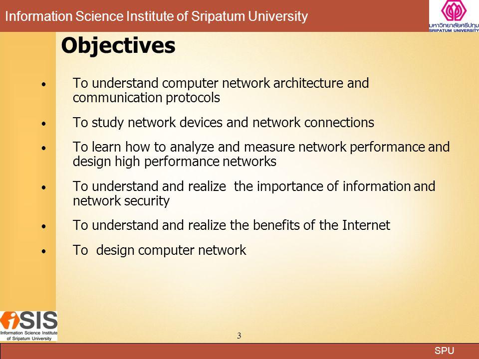 SPU Information Science Institute of Sripatum University 2 Course description ศึกษาสถาปัตยกรรมของเครือข่ายและพิธีการสื่อสารแบบต่างๆ หลักการของการสื่อสารข้อมูล โปรโตคอลพื้นฐานและชั้นสูงที่ใช้ใน การติดต่อสื่อสาร ศึกษาอุปกรณ์สำหรับเครือข่ายสื่อสาร การเชื่อมโยง เพื่อสร้างเครือข่ายและรองรับข้อมูลในเครือข่าย การสวิตช์และจัด เส้นทาง เครือข่ายบริเวณเฉพาะที่ (Local Area Network) และ บริเวณกว้าง (Wide Area Network) ความมั่นคงของข้อมูล การ ออกแบบระบบเครือข่ายเพื่อใช้งาน การใช้เครื่องมือวัดสมรรถภาพ การปรับแต่งเครือข่ายเพื่อกระจายการใช้งานในเครือข่าย การ เปรียบเทียบสถาปัตยกรรมของเครือข่ายแบบต่างๆ กับระบบดั้งเดิมที่ ใช้เครื่องใหญ่และแบ่งกันใช้เวลา ศึกษาเครือข่ายอินเทอร์เน็ตพร้อม ยกตัวอย่างประกอบการเรียนการสอน มีการจัดกลุ่มนักศึกษาเพื่อสร้าง โครงงานเครือข่ายที่กำหนด