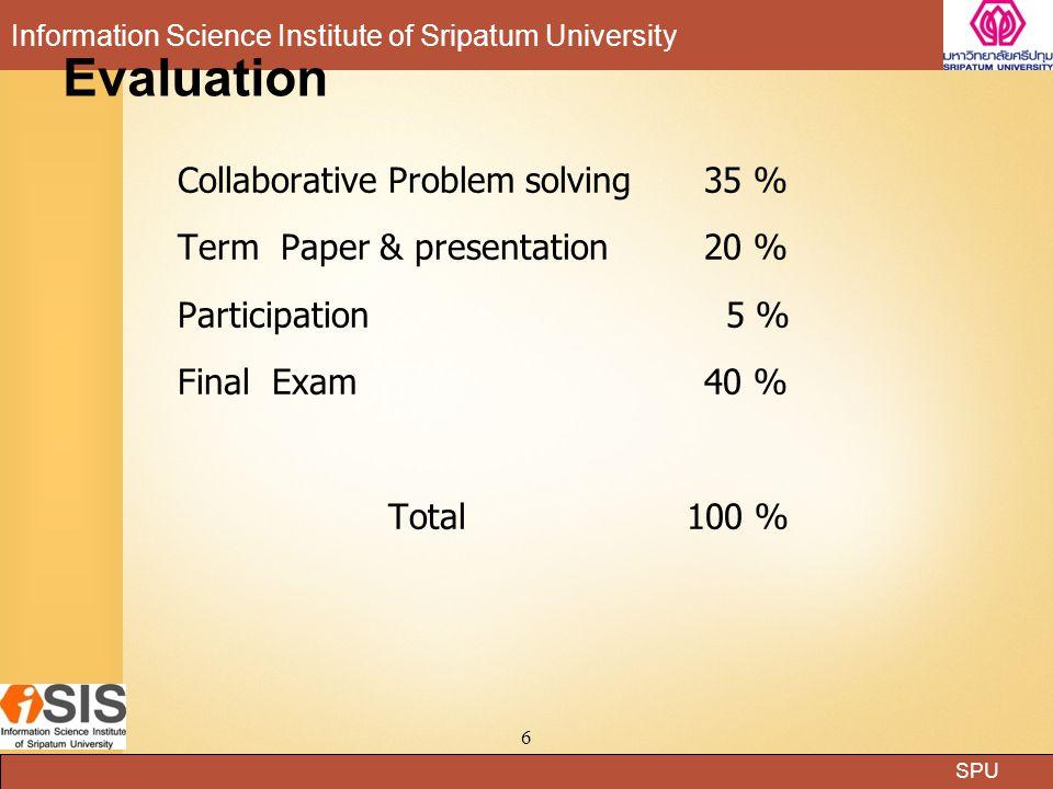 SPU Information Science Institute of Sripatum University 6 Evaluation Collaborative Problem solving35 % Term Paper & presentation 20 % Participation 5 % Final Exam 40 % Total 100 %