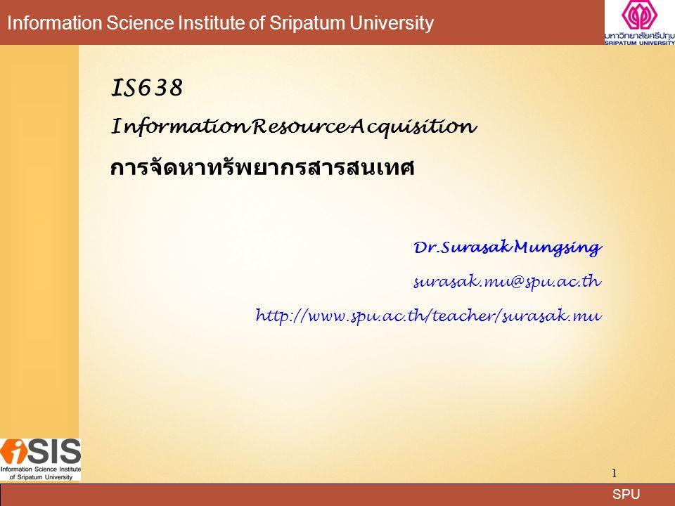 SPU Information Science Institute of Sripatum University 1 IS638 Information Resource Acquisition การจัดหาทรัพยากรสารสนเทศ Dr.Surasak Mungsing surasak