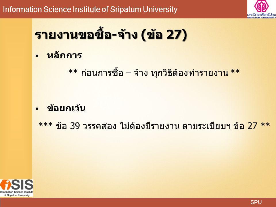 SPU Information Science Institute of Sripatum University รายงานขอซื้อ-จ้าง (ข้อ 27) หลักการ ** ก่อนการซื้อ – จ้าง ทุกวิธีต้องทำรายงาน ** ข้อยกเว้น ***
