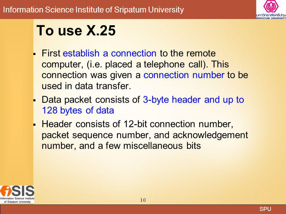 SPU Information Science Institute of Sripatum University 10 To use X.25  First establish a connection to the remote computer, (i.e. placed a telephon