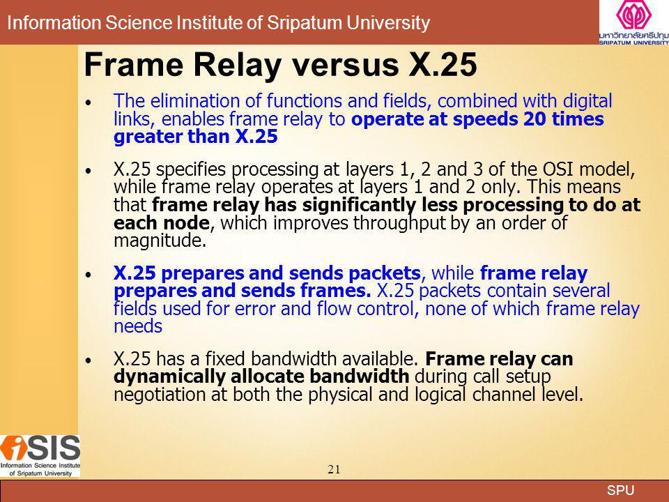 SPU Information Science Institute of Sripatum University 21 Frame Relay versus X.25 The elimination of functions and fields, combined with digital lin