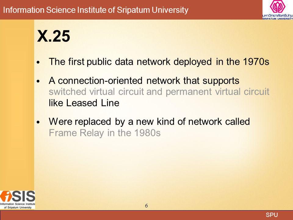 SPU Information Science Institute of Sripatum University 17 Frame Relay Frame Relay is a high-performance WAN protocol that operates at the physical and data link layers of the OSI reference model was designed for use across Integrated Services Digital Network (ISDN) interfaces Frame relay has its technical base in the older X.25 packet-switching frame relay offers a fast packet technology, which means that the protocol does not attempt to correct errors