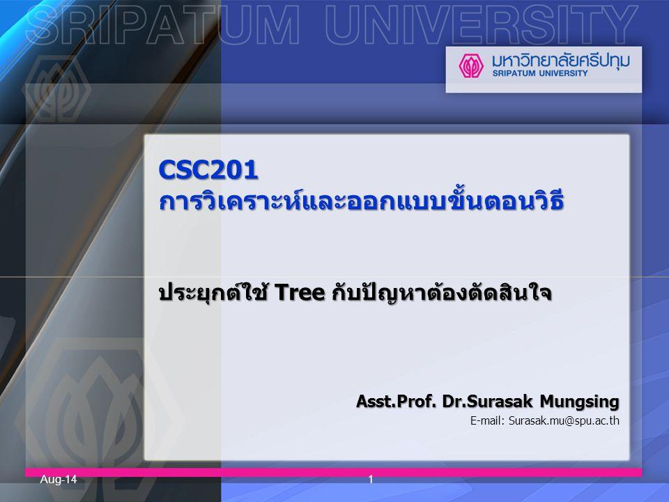 CSC201 การวิเคราะห์และออกแบบขั้นตอนวิธี ประยุกต์ใช้ Tree กับปัญหาต้องตัดสินใจ Asst.Prof. Dr.Surasak Mungsing E-mail: Surasak.mu@spu.ac.th Aug-141