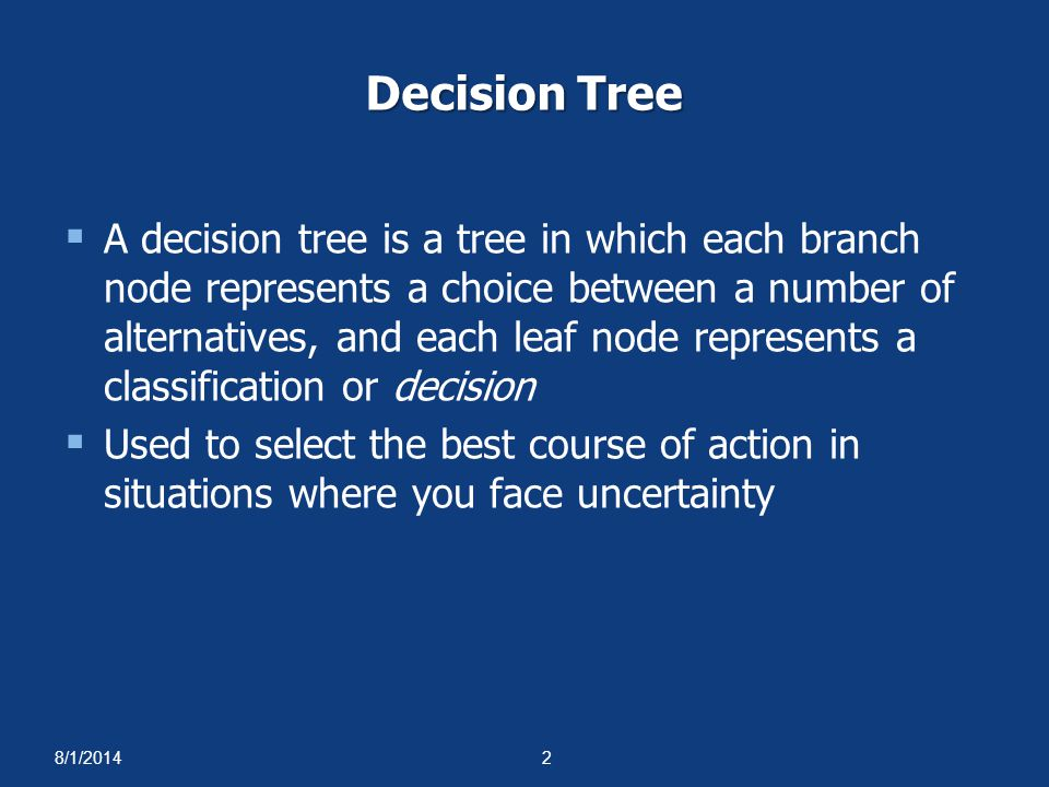 8/1/20142 Decision Tree  A decision tree is a tree in which each branch node represents a choice between a number of alternatives, and each leaf node