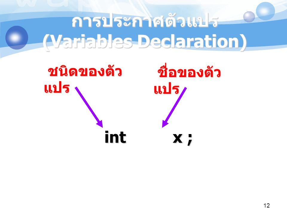 12 การประกาศตัวแปร (Variables Declaration) int x ; ชนิดของตัว แปร ชื่อของตัว แปร