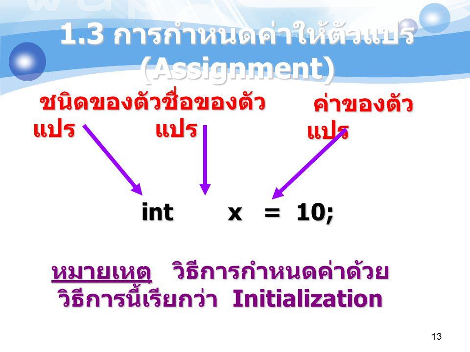 13 1.3 การกำหนดค่าให้ตัวแปร (Assignment) int x = 10; ชนิดของตัว แปร ชื่อของตัว แปร ค่าของตัว แปร หมายเหตุ วิธีการกำหนดค่าด้วย วิธีการนี้เรียกว่า Initi