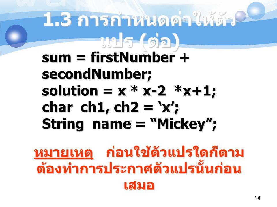 """14 1.3 การกำหนดค่าให้ตัว แปร ( ต่อ ) sum = firstNumber + secondNumber; solution = x * x-2 *x+1; char ch1, ch2 = 'x'; String name = """"Mickey""""; หมายเหตุ"""