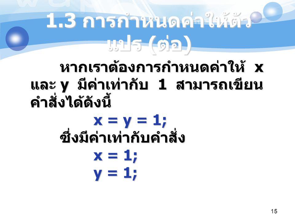 15 หากเราต้องการกำหนดค่าให้ x และ y มีค่าเท่ากับ 1 สามารถเขียน คำสั่งได้ดังนี้ x = y = 1; ซึ่งมีค่าเท่ากับคำสั่ง x = 1; y = 1; 1.3 การกำหนดค่าให้ตัว แ