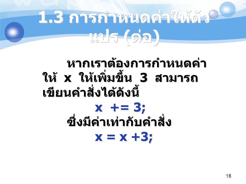 16 หากเราต้องการกำหนดค่า ให้ x ให้เพิ่มขึ้น 3 สามารถ เขียนคำสั่งได้ดังนี้ x += 3; ซึ่งมีค่าเท่ากับคำสั่ง x = x +3; 1.3 การกำหนดค่าให้ตัว แปร ( ต่อ )