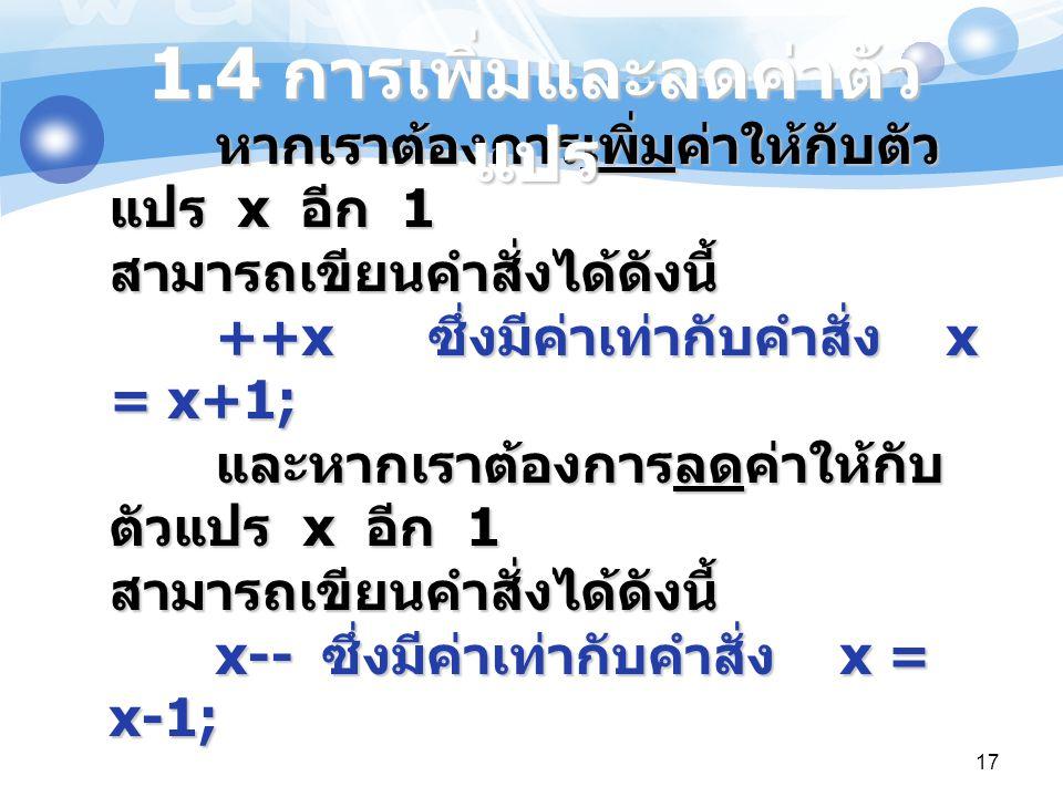 17 หากเราต้องการเพิ่มค่าให้กับตัว แปร x อีก 1 สามารถเขียนคำสั่งได้ดังนี้ ++x ซึ่งมีค่าเท่ากับคำสั่ง x = x+1; และหากเราต้องการลดค่าให้กับ ตัวแปร x อีก
