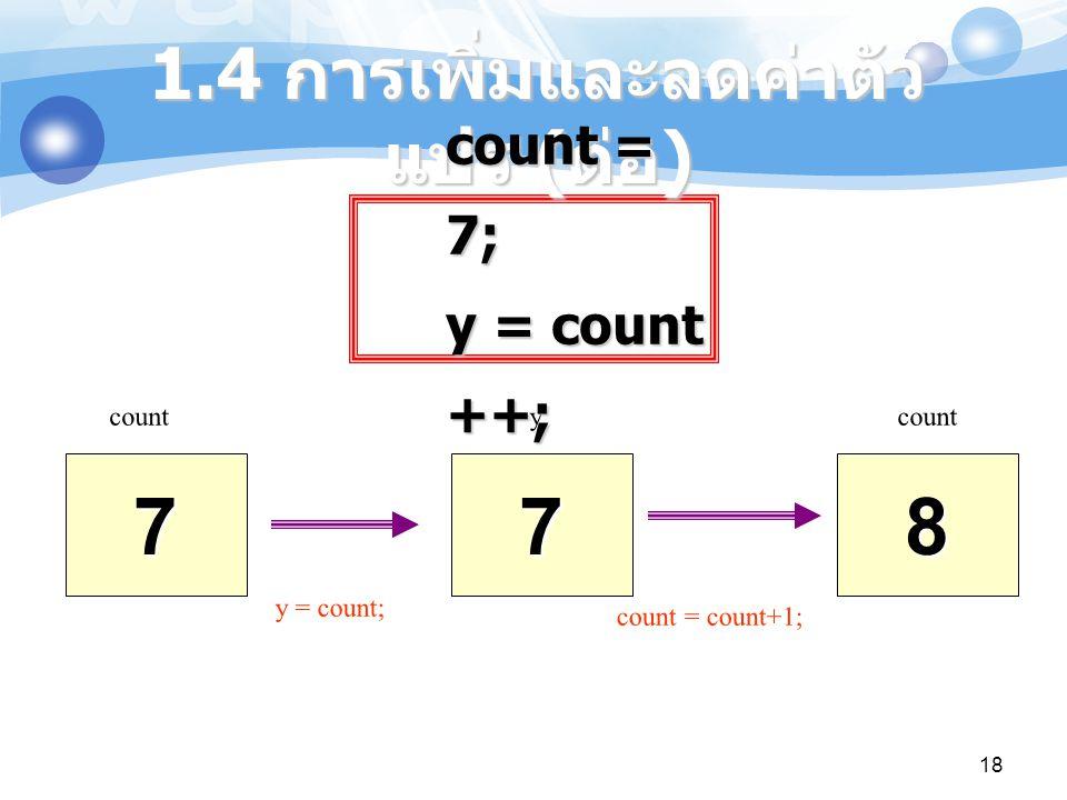 18 7 count7 y8 y = count; count = count+1; 1.4 การเพิ่มและลดค่าตัว แปร ( ต่อ ) count = 7; y = count ++;