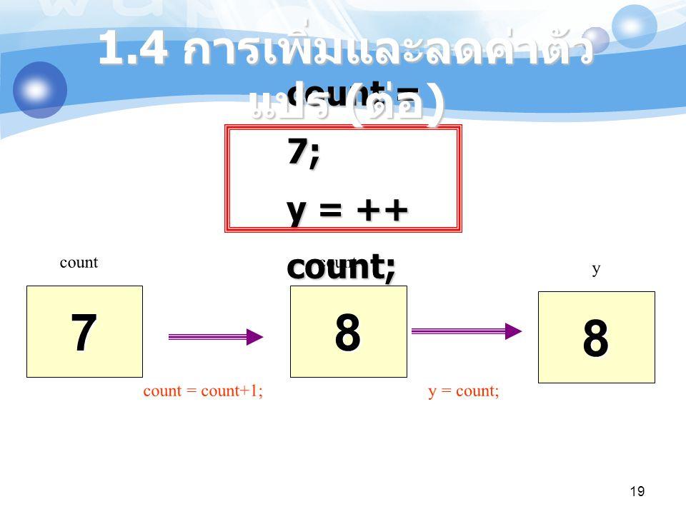 19 count = 7; y = ++ count; 7 count 8 8 y count = count+1; y = count; 1.4 การเพิ่มและลดค่าตัว แปร ( ต่อ )