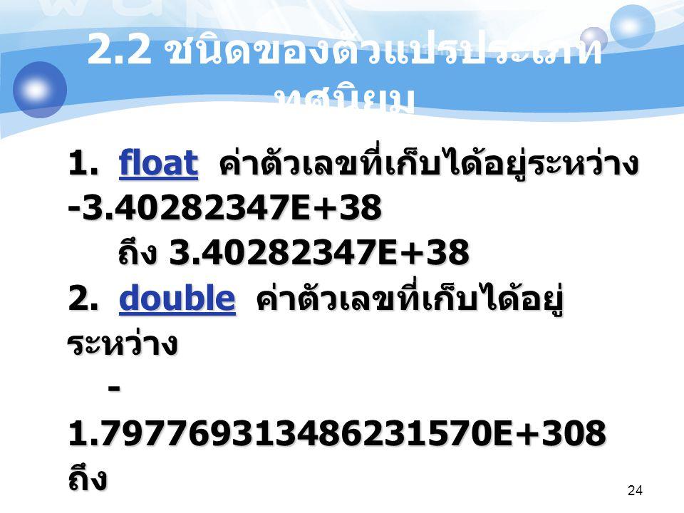 24 2.2 ชนิดของตัวแปรประเภท ทศนิยม 1. float ค่าตัวเลขที่เก็บได้อยู่ระหว่าง -3.40282347E+38 ถึง 3.40282347E+38 2. double ค่าตัวเลขที่เก็บได้อยู่ ระหว่าง