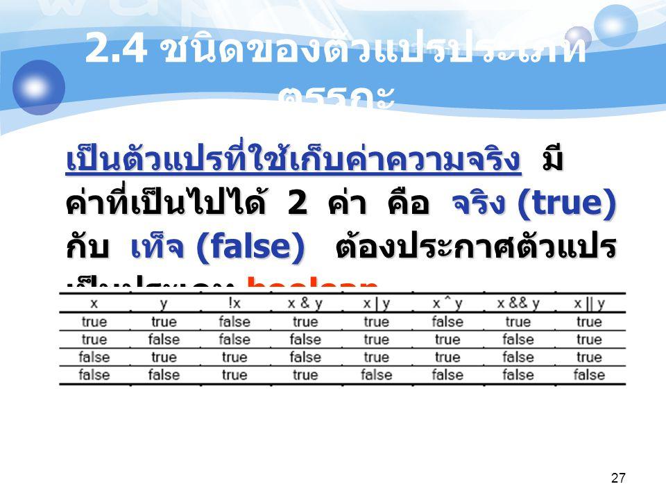27 2.4 ชนิดของตัวแปรประเภท ตรรกะ เป็นตัวแปรที่ใช้เก็บค่าความจริง มี ค่าที่เป็นไปได้ 2 ค่า คือ จริง (true) กับ เท็จ (false) ต้องประกาศตัวแปร เป็นประเภท