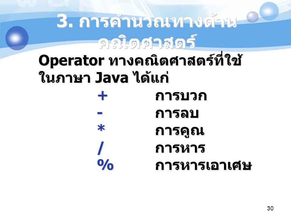 30 Operator ทางคณิตศาสตร์ที่ใช้ ในภาษา Java ได้แก่ + การบวก - การลบ * การคูณ / การหาร % การหารเอาเศษ 3. การคำนวณทางด้าน คณิตศาสตร์