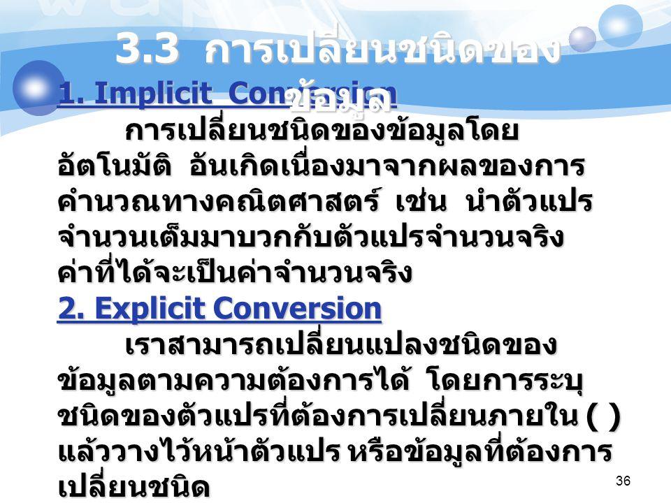 36 1. Implicit Conversion การเปลี่ยนชนิดของข้อมูลโดย อัตโนมัติ อันเกิดเนื่องมาจากผลของการ คำนวณทางคณิตศาสตร์ เช่น นำตัวแปร จำนวนเต็มมาบวกกับตัวแปรจำนว
