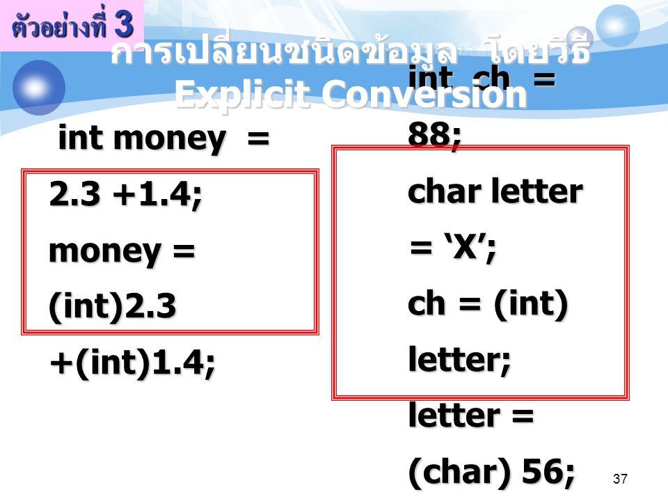 37 int money = 2.3 +1.4; money = (int)2.3 +(int)1.4; int money = 2.3 +1.4; money = (int)2.3 +(int)1.4; ตัวอย่างที่ 3 int ch = 88; char letter = 'X'; c