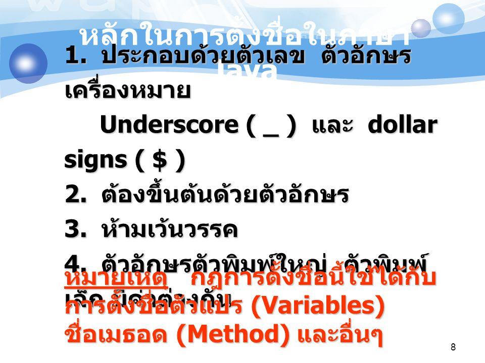 8 หลักในการตั้งชื่อในภาษา Java 1. ประกอบด้วยตัวเลข ตัวอักษร เครื่องหมาย Underscore ( _ ) และ dollar signs ( $ ) 2. ต้องขึ้นต้นด้วยตัวอักษร 3. ห้ามเว้น
