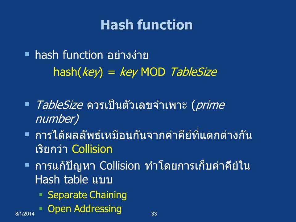 8/1/201433 Hash function  hash function อย่างง่าย hash(key) = key MOD TableSize  TableSize ควรเป็นตัวเลขจำเพาะ (prime number)  การได้ผลลัพธ์เหมือนก