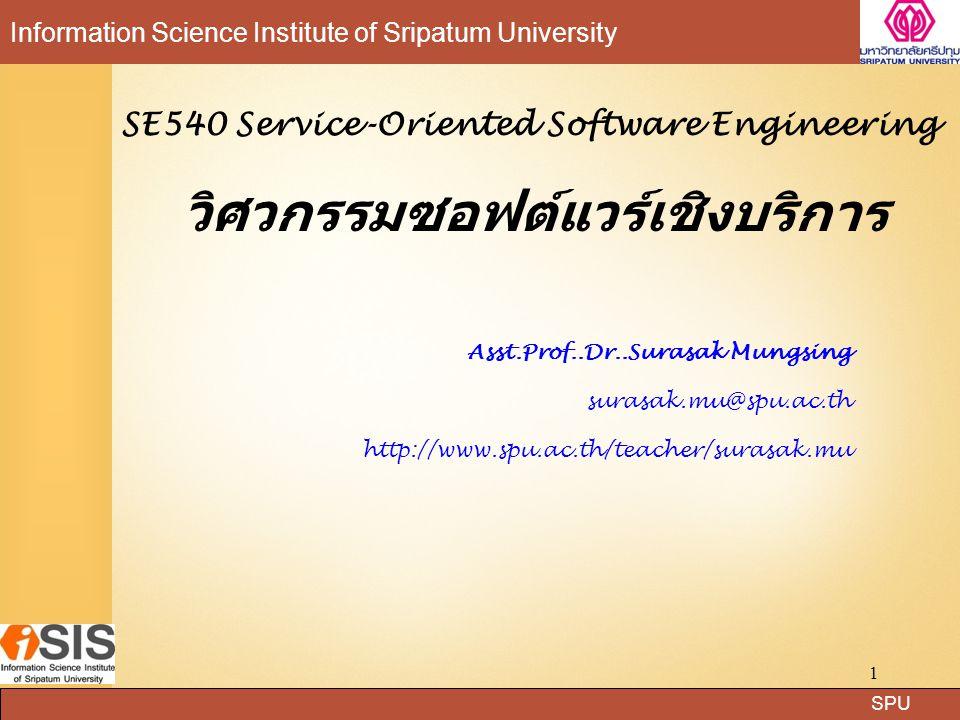 SPU Information Science Institute of Sripatum University 2 Course description การศึกษา วิเคราะห์ และออกแบบกระบวนการทางธุรกิจ (Business Modeling) เพื่อออกแบบและพัฒนา สถาปัตยกรรมซอฟต์แวร์เชิงบริการ เพื่อตอบสนองความ ต้องการและวัตถุประสงค์เชิงธุรกิจ การออกแบบ สถาปัตยกรรมซอฟต์แวร์เชิงบริการจะเน้นการออกแบบ และพัฒนาซอฟต์แวร์คอมโพเนนต์ (Software Component) ในรูปแบบของบริการ เช่น เว็บเซอร์วิส (Web Services) รวมถึงการใช้เซอร์วิสเพื่อให้ทำงานตาม วัตถุประสงค์เชิงธุรกิจได้อย่างถูกต้องและมีประสิทธิภาพ โดยแต่ละบริการนั้นจะมีหน้าที่ให้บริการฟังก์ชันซึ่งมี เป้าหมายและขอบเขตการทำงานที่ชัดเจนและสามารถนำ กลับมาใช้ใหม่ได้