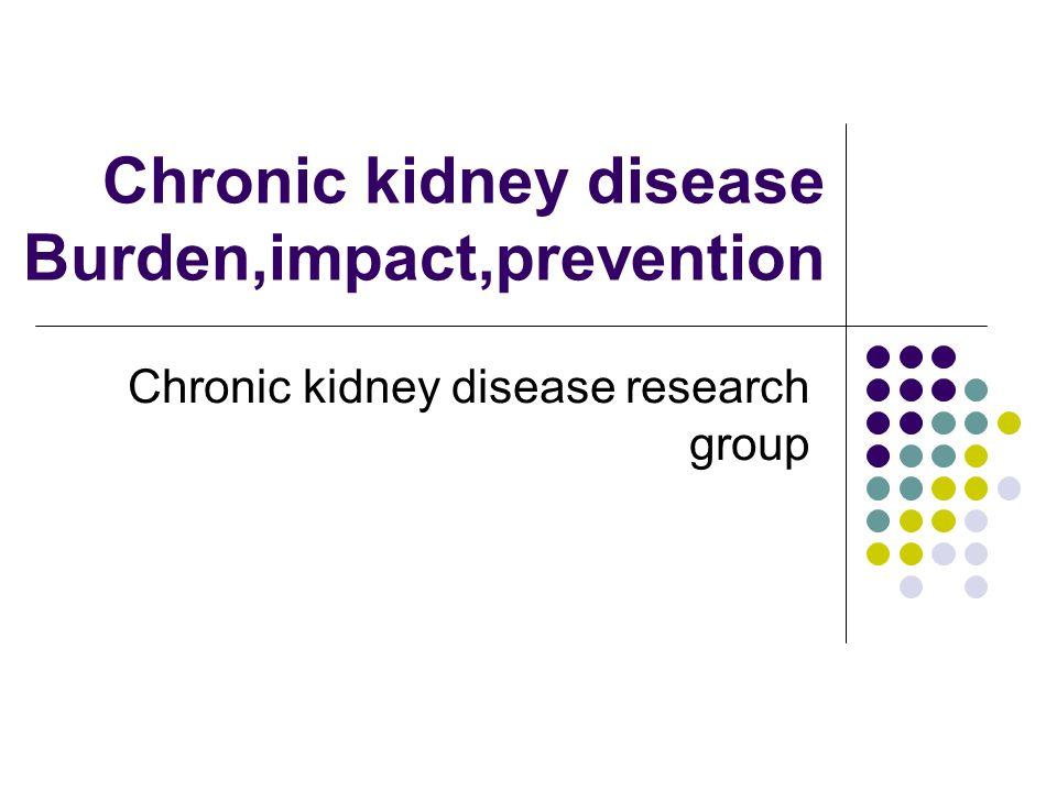 Chronic kidney disease Burden,impact,prevention Chronic kidney disease research group