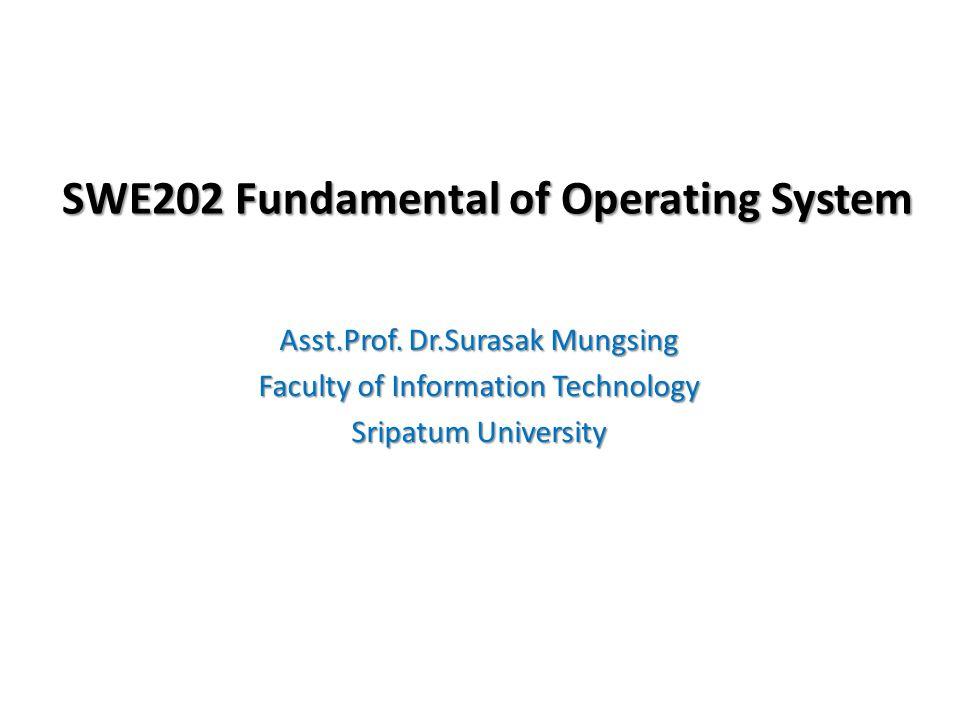 Course Description SWE202 Fundamental of Operating Systems Prerequisite: CSE212 Computer Organization and Programming ศึกษาเกี่ยวกับวิวัฒนาการ การออกแบบ การสร้างและ การใช้ระบบปฏิบัติการคอมพิวเตอร์ ศึกษาจุดประสงค์ หลักของระบบปฏิบัติการทั่วๆไป ส่วนประกอบต่างๆ คุณสมบัติ หน้าที่และโครงสร้างของระบบปฏิบัติการ การศึกษาครอบคลุมถึง task และ process การประสานกัน ของ processes การกำหนดลำดับการทำงาน การยกเลิก การจัดการทรัพยากรของระบบ เช่นหน่วยความจำหลัก หน่วยความจำเสมือน อุปกรณ์ในระบบ ระบบแฟ้มข้อมูล และการเรียกใช้ ศึกษาระบบรักษาความปลอดภัยและการ ป้องกัน ฯลฯ