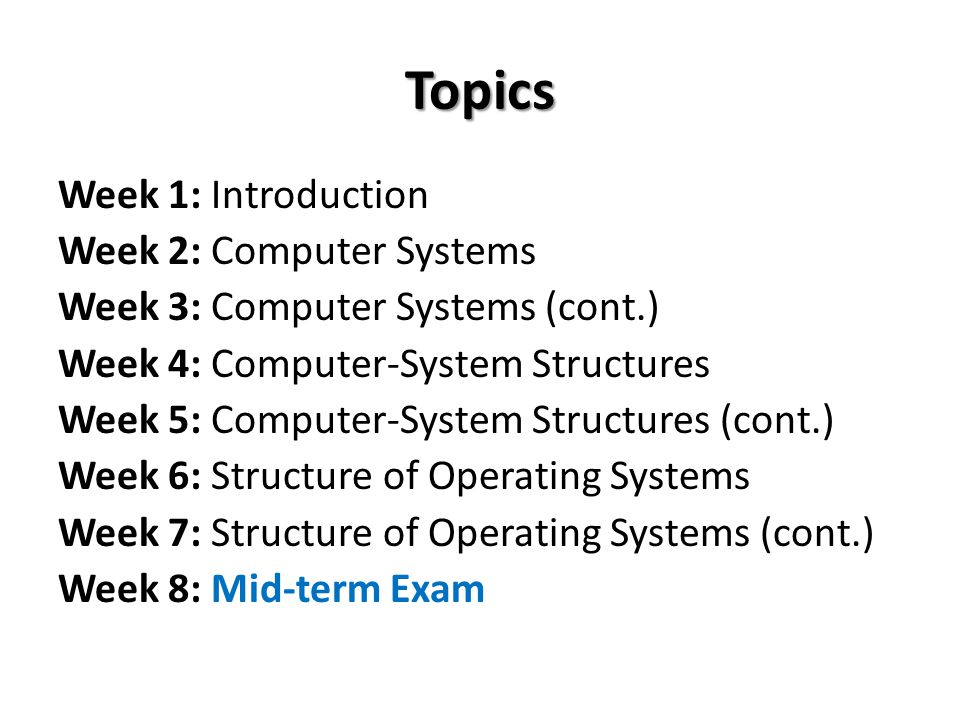 Topics Week 1: Introduction Week 2: Computer Systems Week 3: Computer Systems (cont.) Week 4: Computer-System Structures Week 5: Computer-System Struc
