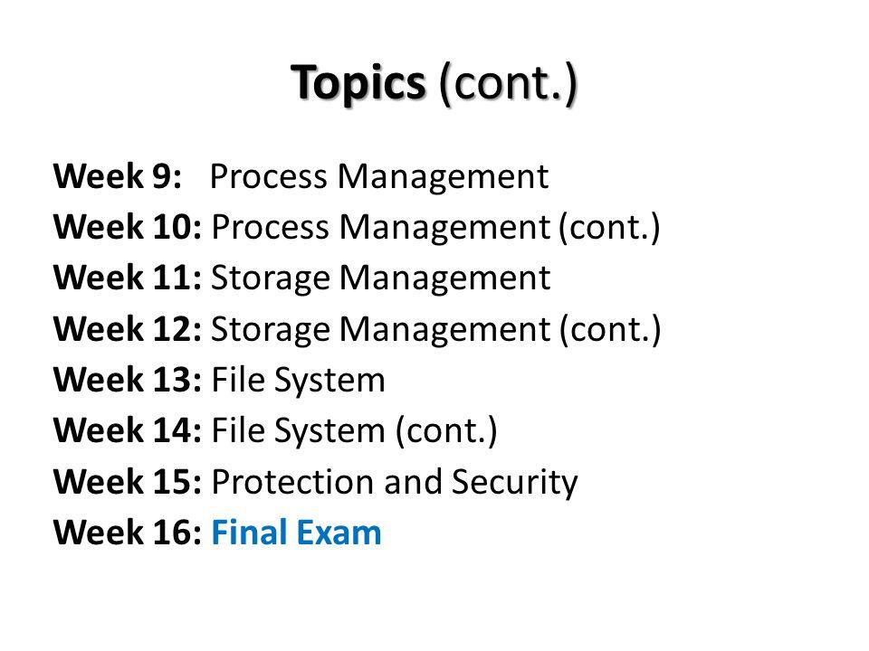 Topics (cont.) Week 9: Process Management Week 10: Process Management (cont.) Week 11: Storage Management Week 12: Storage Management (cont.) Week 13: