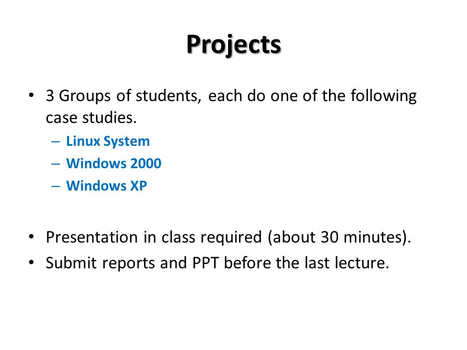 Projects 3 Groups of students, each do one of the following case studies. – Linux System – Windows 2000 – Windows XP Presentation in class required (a