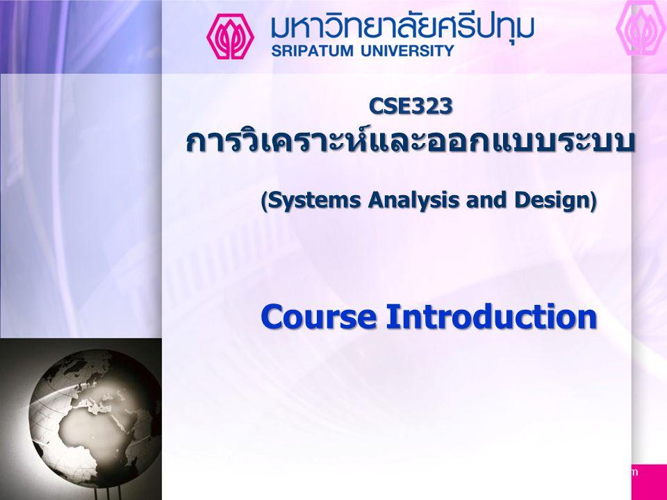 CSE323 Systems Analysis and Design 2/2549 2 Aug-14 CSE323 การวิเคราะห์และออกแบบระบบ ( Systems Analysis and Design ) ศึกษาหลักการพัฒนาระบบงาน ซอฟท์แวร์ บทบาทและหน้าที่ ของเจ้าหน้าที่วิเคราะห์ระบบ กระบวนการการพัฒนาการ ออกแบบสมัยใหม่ จากการเริ่มต้นรวบรวมความต้องการของผู้ใช้ จนถึงการแปลงไปสู่รูปแบบต่างๆของการออกแบบ การใช้ เครื่องมือช่วยในการออกแบบ แนวทางการแก้ปัญหา การสร้าง แบบจำลอง การวิเคราะห์และการออกแบบเน้นการออกแบบเชิง ขบวนการและการออกแบบเชิงวัตถุ มีการกำหนดให้ทำโครงงาน และการจัดทำเอกสารประกอบ