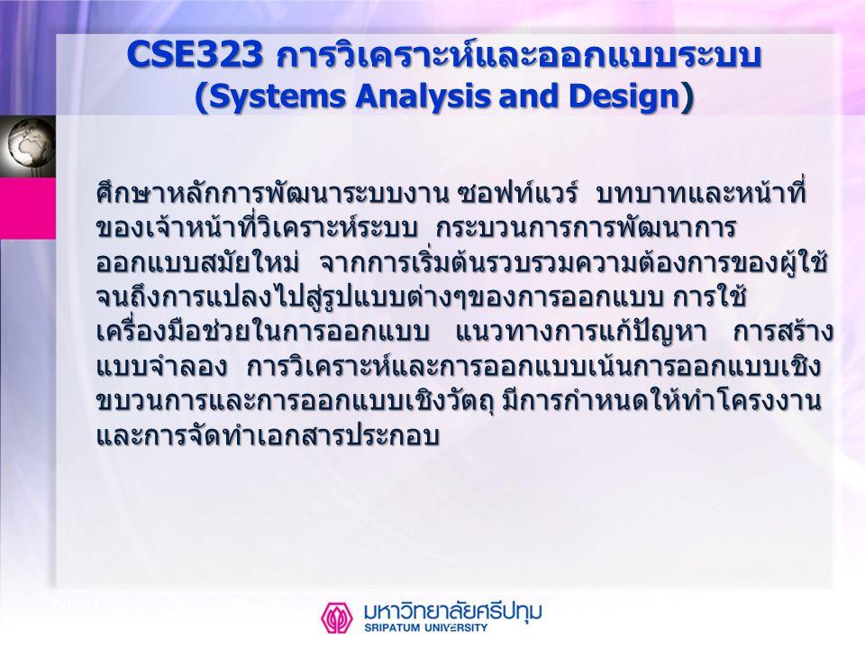 CSE323 Systems Analysis and Design 2/2549 2 Aug-14 CSE323 การวิเคราะห์และออกแบบระบบ ( Systems Analysis and Design ) ศึกษาหลักการพัฒนาระบบงาน ซอฟท์แวร์