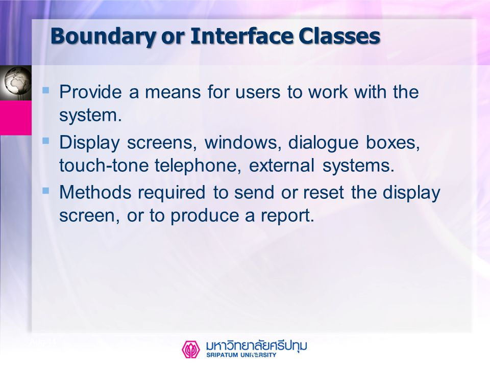 CSE323 Systems Analysis and Design 2/2549 43 Aug-14 Boundary or Interface Classes  Provide a means for users to work with the system.  Display scree
