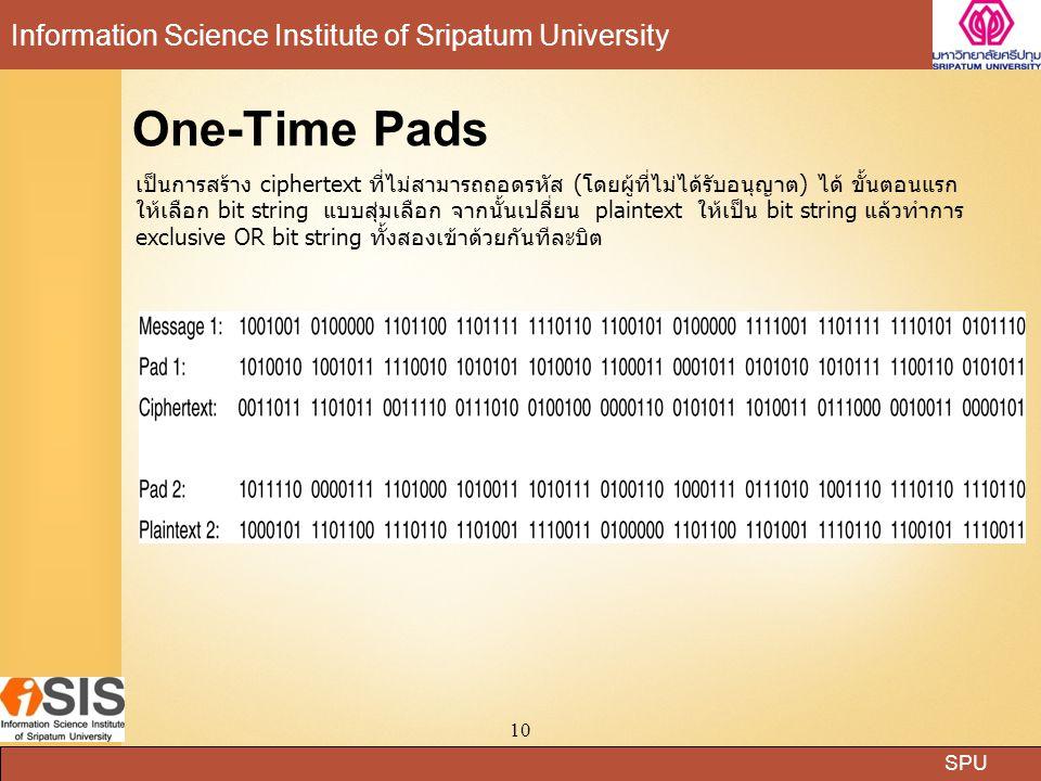 SPU Information Science Institute of Sripatum University 10 One-Time Pads เป็นการสร้าง ciphertext ที่ไม่สามารถถอดรหัส (โดยผู้ที่ไม่ได้รับอนุญาต) ได้ ข