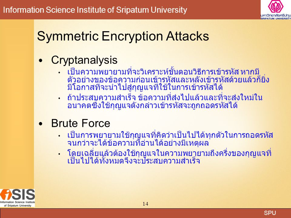 SPU Information Science Institute of Sripatum University 14 Symmetric Encryption Attacks Cryptanalysis เป็นความพยายามที่จะวิเคราะห์ขั้นตอนวิธีการเข้าร